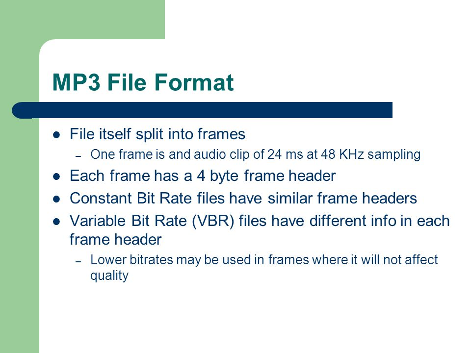 MP3 File Format File itself split into frames – One frame is and audio clip of 24 ms at 48 KHz sampling Each frame has a 4 byte frame header Constant Bit Rate files have similar frame headers Variable Bit Rate (VBR) files have different info in each frame header – Lower bitrates may be used in frames where it will not affect quality