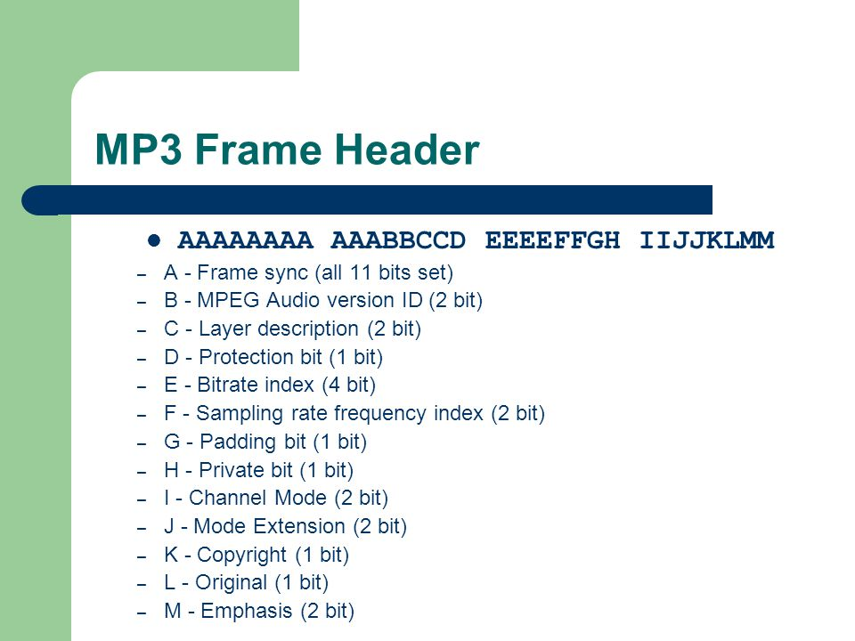 MP3 Frame Header AAAAAAAA AAABBCCD EEEEFFGH IIJJKLMM – A - Frame sync (all 11 bits set) – B - MPEG Audio version ID (2 bit) – C - Layer description (2 bit) – D - Protection bit (1 bit) – E - Bitrate index (4 bit) – F - Sampling rate frequency index (2 bit) – G - Padding bit (1 bit) – H - Private bit (1 bit) – I - Channel Mode (2 bit) – J - Mode Extension (2 bit) – K - Copyright (1 bit) – L - Original (1 bit) – M - Emphasis (2 bit)