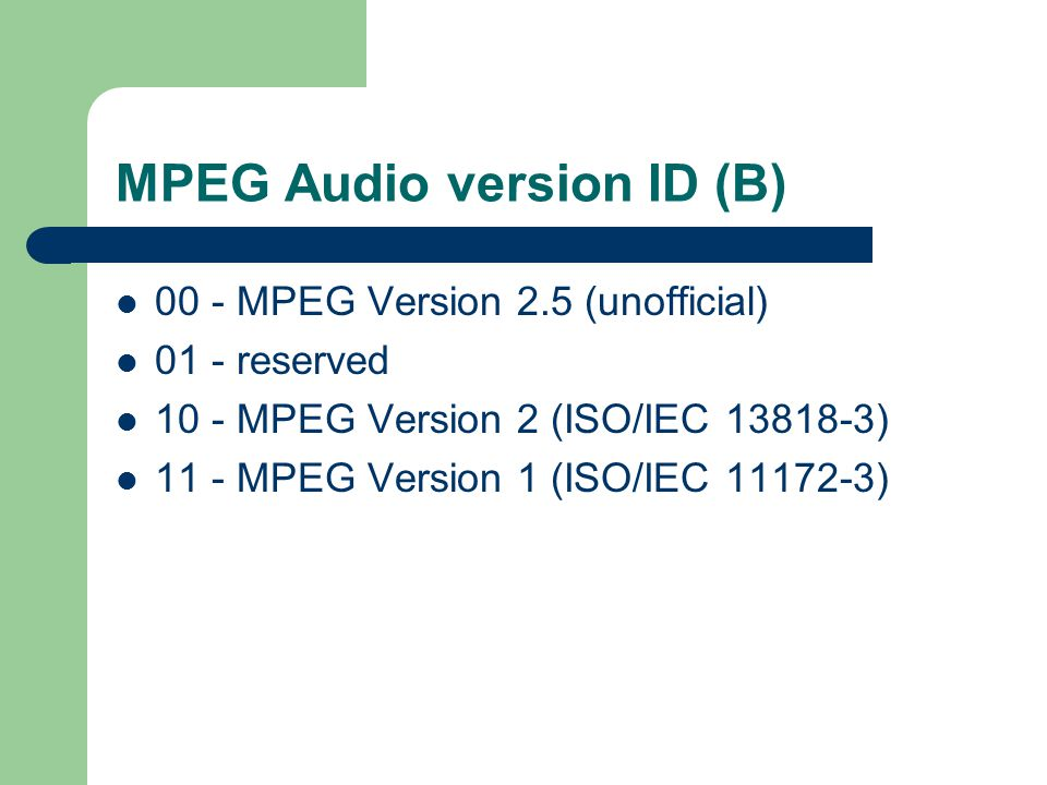 MPEG Audio version ID (B) 00 - MPEG Version 2.5 (unofficial) 01 - reserved 10 - MPEG Version 2 (ISO/IEC 13818-3) 11 - MPEG Version 1 (ISO/IEC 11172-3)