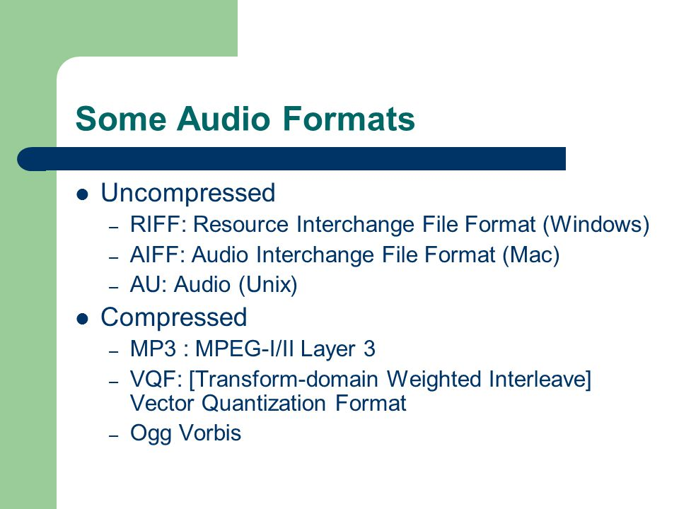 Some Audio Formats Uncompressed – RIFF: Resource Interchange File Format (Windows) – AIFF: Audio Interchange File Format (Mac) – AU: Audio (Unix) Compressed – MP3 : MPEG-I/II Layer 3 – VQF: [Transform-domain Weighted Interleave] Vector Quantization Format – Ogg Vorbis