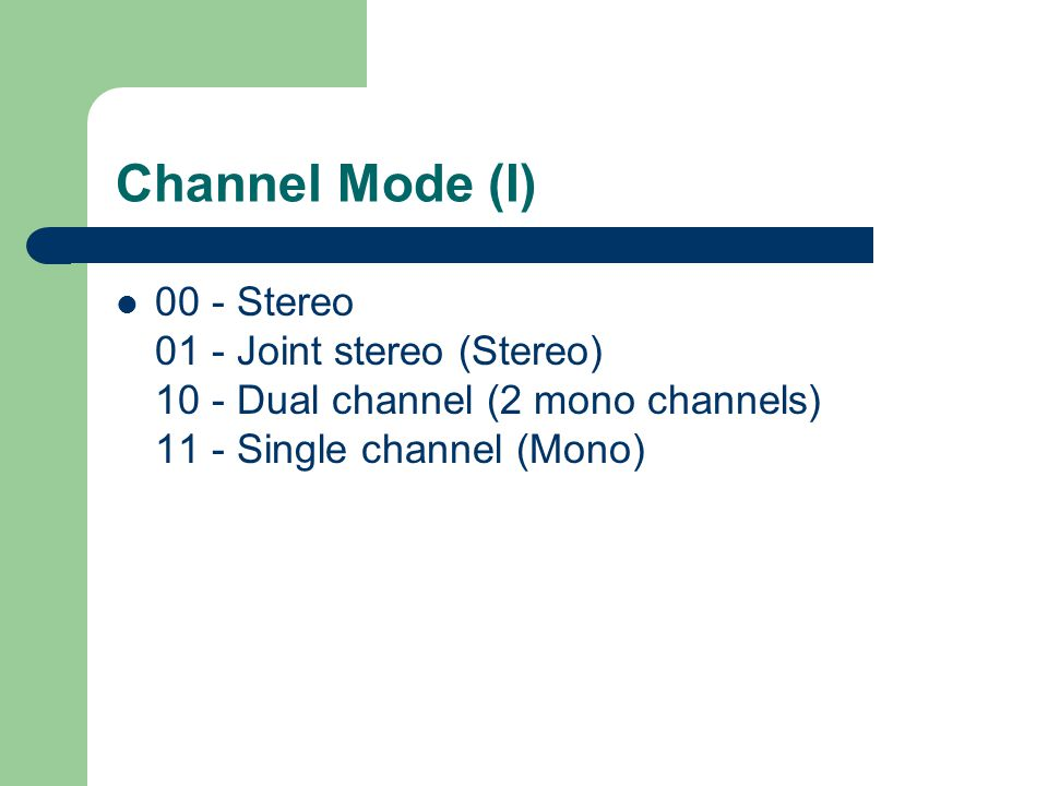 Channel Mode (I) 00 - Stereo 01 - Joint stereo (Stereo) 10 - Dual channel (2 mono channels) 11 - Single channel (Mono)