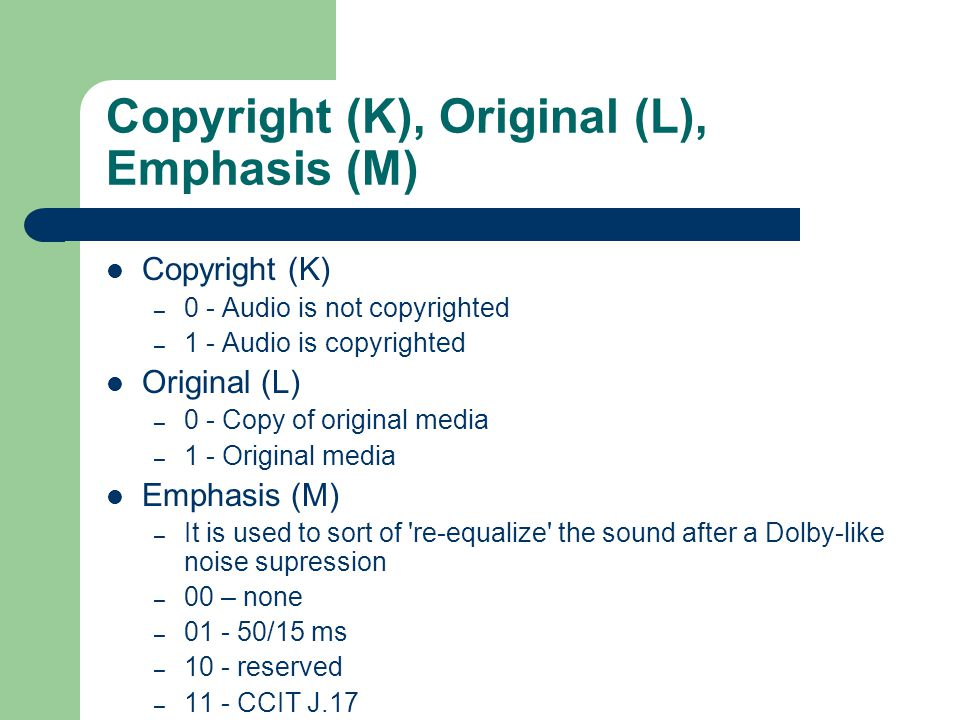 Copyright (K), Original (L), Emphasis (M) Copyright (K) – 0 - Audio is not copyrighted – 1 - Audio is copyrighted Original (L) – 0 - Copy of original media – 1 - Original media Emphasis (M) – It is used to sort of re-equalize the sound after a Dolby-like noise supression – 00 – none – 01 - 50/15 ms – 10 - reserved – 11 - CCIT J.17