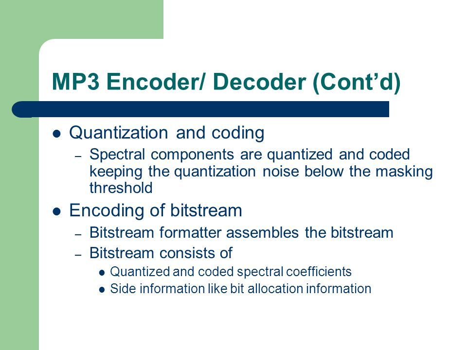 MP3 Encoder/ Decoder (Cont'd) Quantization and coding – Spectral components are quantized and coded keeping the quantization noise below the masking threshold Encoding of bitstream – Bitstream formatter assembles the bitstream – Bitstream consists of Quantized and coded spectral coefficients Side information like bit allocation information