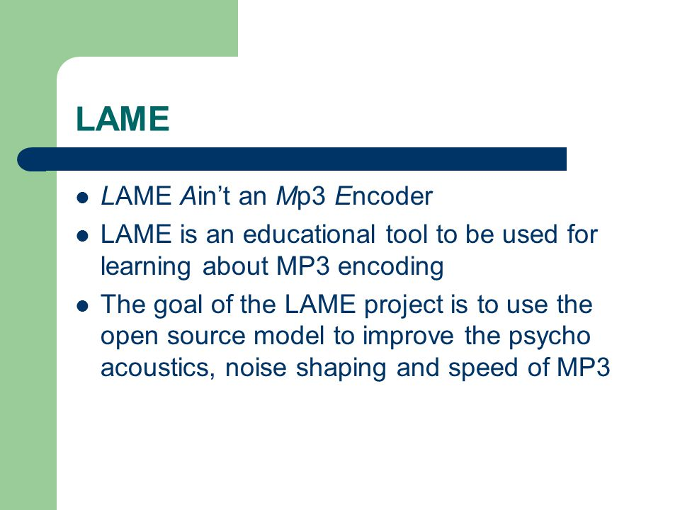 LAME LAME Ain't an Mp3 Encoder LAME is an educational tool to be used for learning about MP3 encoding The goal of the LAME project is to use the open source model to improve the psycho acoustics, noise shaping and speed of MP3