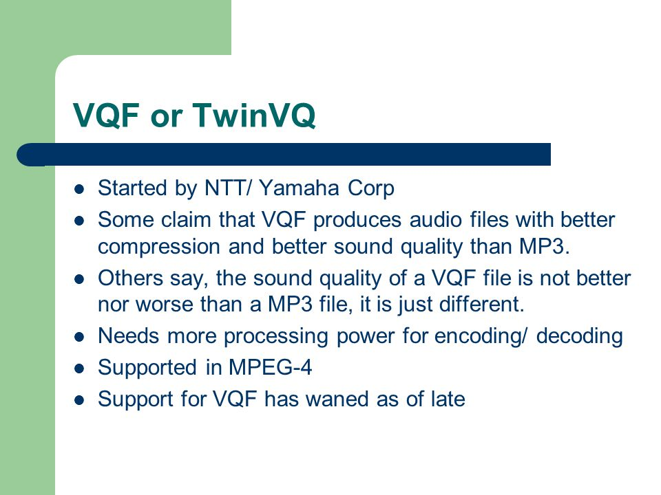 VQF or TwinVQ Started by NTT/ Yamaha Corp Some claim that VQF produces audio files with better compression and better sound quality than MP3.