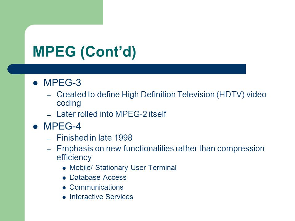 MPEG (Cont'd) MPEG-3 – Created to define High Definition Television (HDTV) video coding – Later rolled into MPEG-2 itself MPEG-4 – Finished in late 1998 – Emphasis on new functionalities rather than compression efficiency Mobile/ Stationary User Terminal Database Access Communications Interactive Services