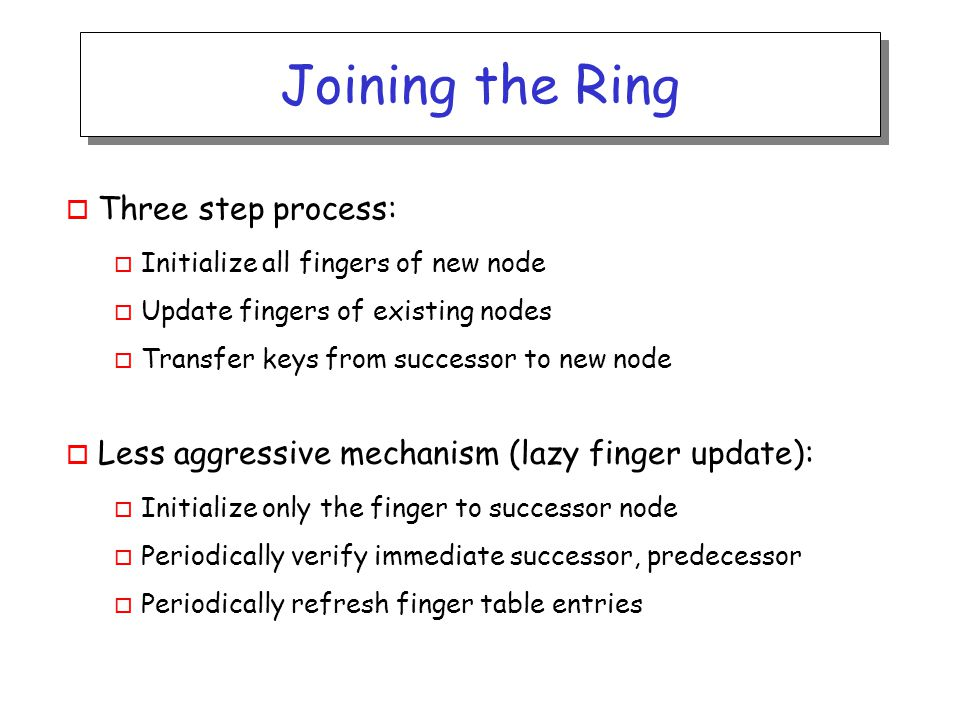 Joining the Ring o Three step process: o Initialize all fingers of new node o Update fingers of existing nodes o Transfer keys from successor to new node o Less aggressive mechanism (lazy finger update): o Initialize only the finger to successor node o Periodically verify immediate successor, predecessor o Periodically refresh finger table entries