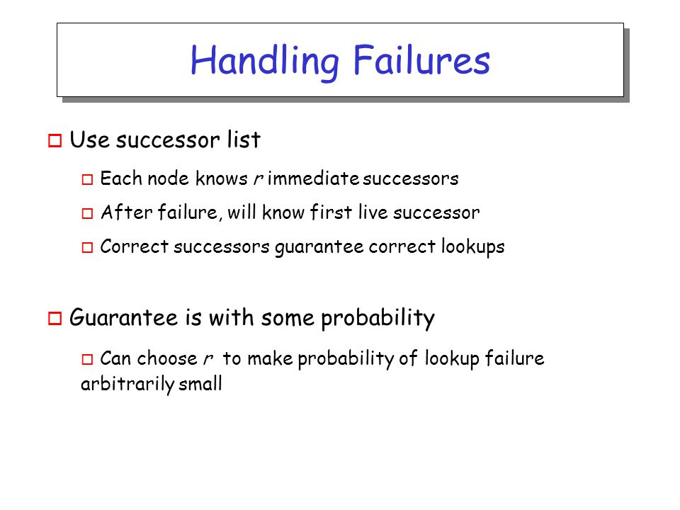 Handling Failures o Use successor list o Each node knows r immediate successors o After failure, will know first live successor o Correct successors guarantee correct lookups o Guarantee is with some probability o Can choose r to make probability of lookup failure arbitrarily small