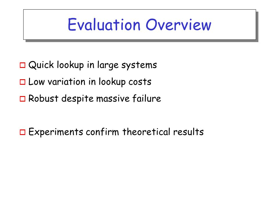 Evaluation Overview o Quick lookup in large systems o Low variation in lookup costs o Robust despite massive failure o Experiments confirm theoretical results