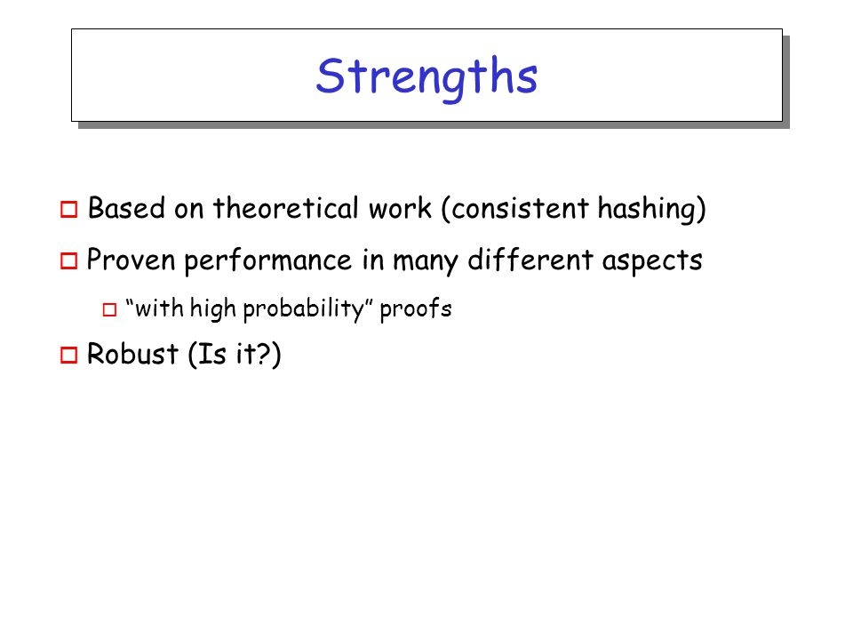 Strengths o Based on theoretical work (consistent hashing) o Proven performance in many different aspects o with high probability proofs o Robust (Is it )