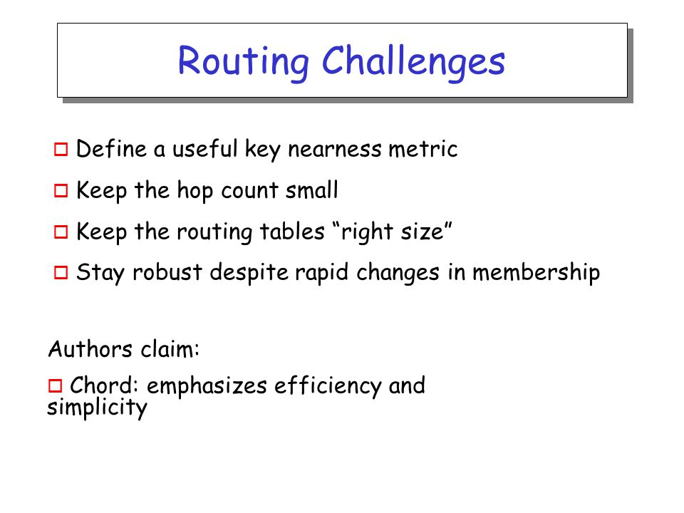 Routing Challenges o Define a useful key nearness metric o Keep the hop count small o Keep the routing tables right size o Stay robust despite rapid changes in membership Authors claim: o Chord: emphasizes efficiency and simplicity