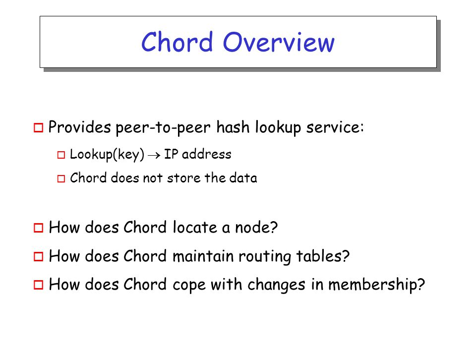 Chord Overview o Provides peer-to-peer hash lookup service: o Lookup(key)  IP address o Chord does not store the data o How does Chord locate a node.