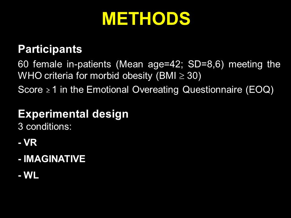 METHODS Participants 60 female in-patients (Mean age=42; SD=8,6) meeting the WHO criteria for morbid obesity (BMI  30) Score  1 in the Emotional Overeating Questionnaire (EOQ) Experimental design 3 conditions: - VR - IMAGINATIVE - WL