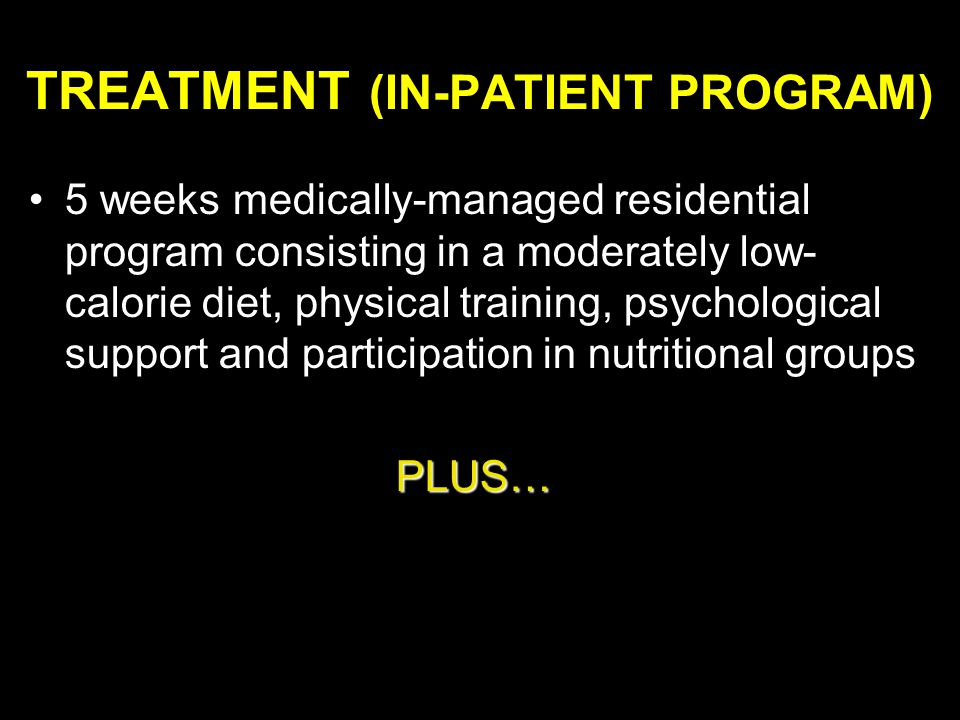 TREATMENT (IN-PATIENT PROGRAM) 5 weeks medically-managed residential program consisting in a moderately low- calorie diet, physical training, psychological support and participation in nutritional groups PLUS… PLUS…