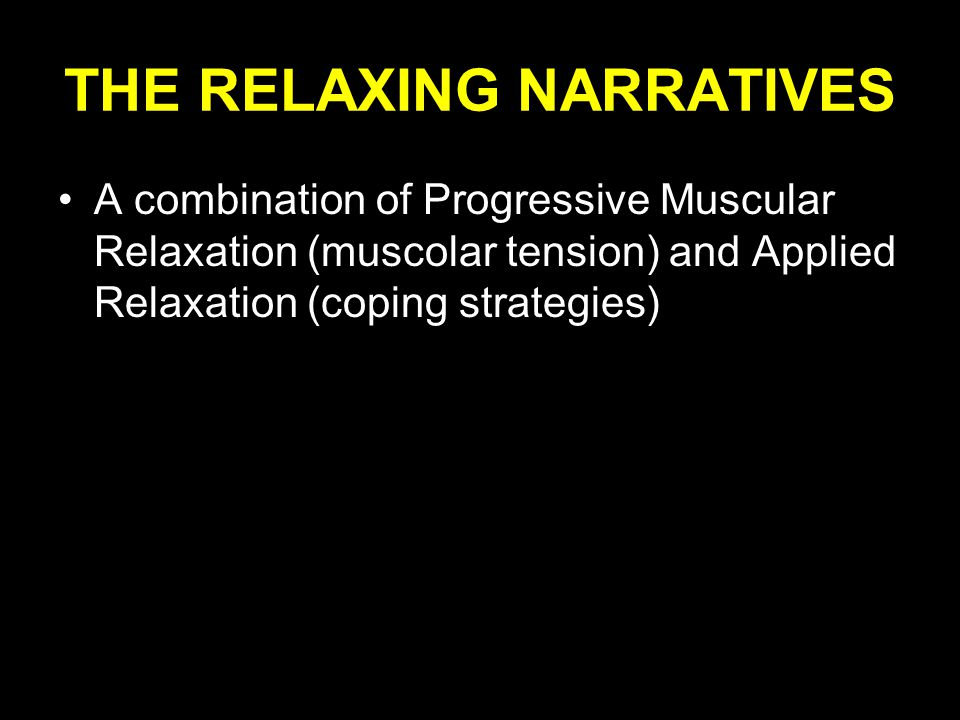 THE RELAXING NARRATIVES A combination of Progressive Muscular Relaxation (muscolar tension) and Applied Relaxation (coping strategies)
