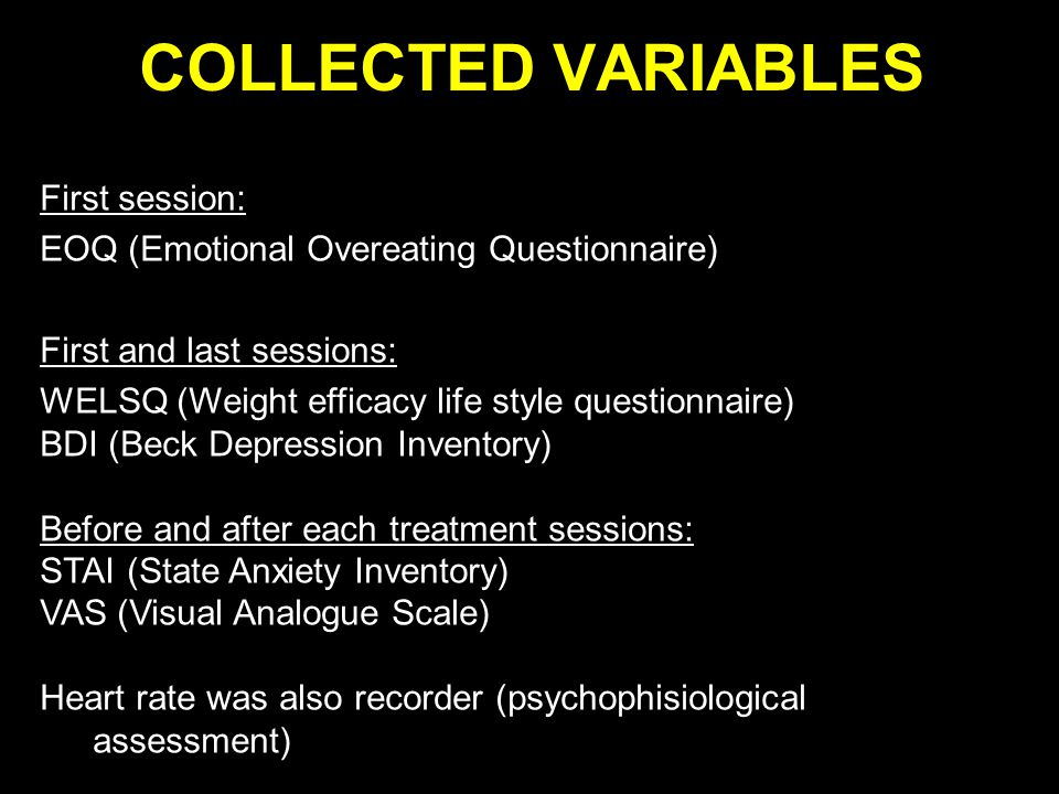 COLLECTED VARIABLES First session: EOQ (Emotional Overeating Questionnaire) First and last sessions: WELSQ (Weight efficacy life style questionnaire) BDI (Beck Depression Inventory) Before and after each treatment sessions: STAI (State Anxiety Inventory) VAS (Visual Analogue Scale) Heart rate was also recorder (psychophisiological assessment)