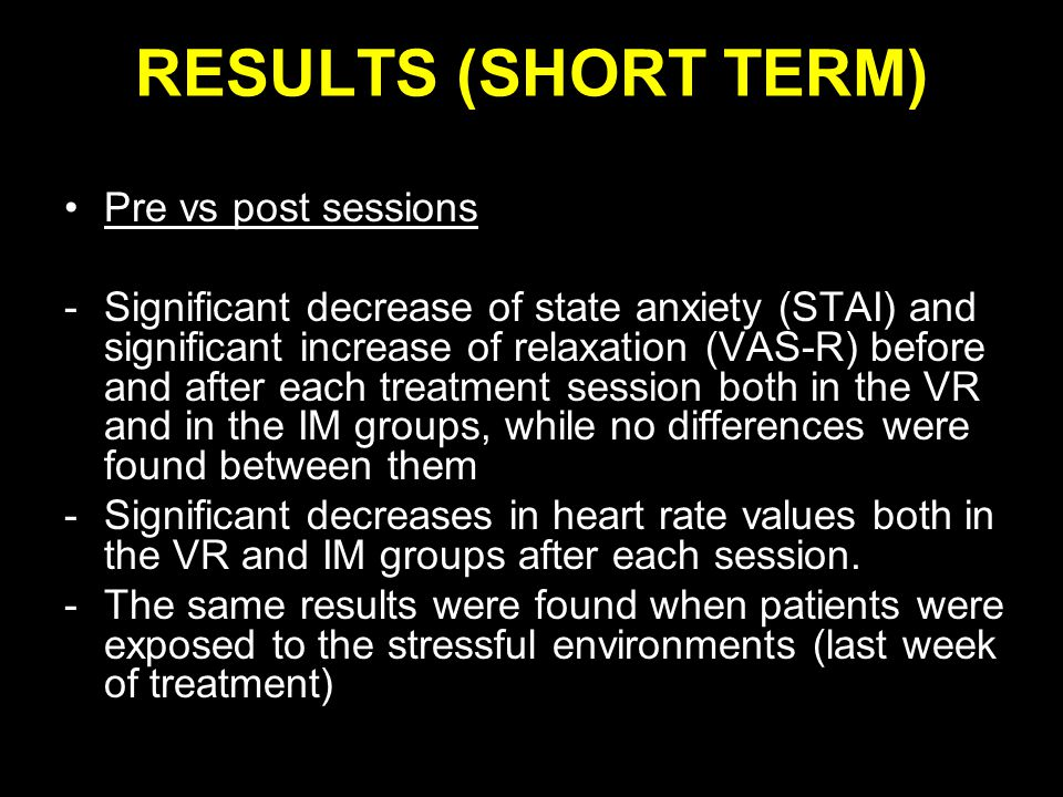RESULTS (SHORT TERM) Pre vs post sessions -Significant decrease of state anxiety (STAI) and significant increase of relaxation (VAS-R) before and after each treatment session both in the VR and in the IM groups, while no differences were found between them -Significant decreases in heart rate values both in the VR and IM groups after each session.
