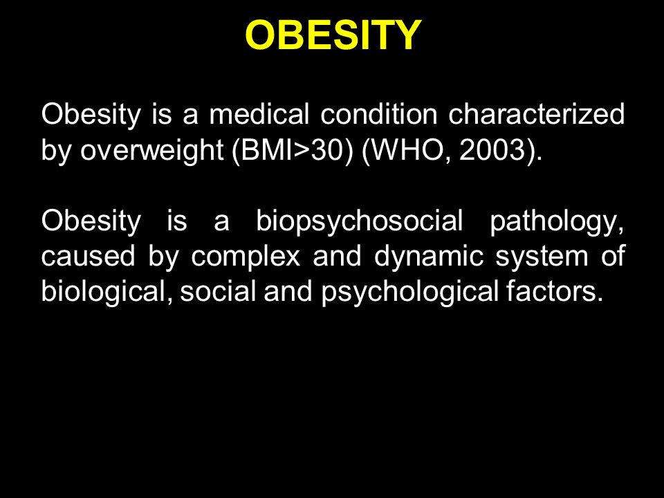 OBESITY Obesity is a medical condition characterized by overweight (BMI>30) (WHO, 2003).