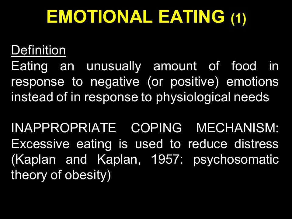 EMOTIONAL EATING (1) Definition Eating an unusually amount of food in response to negative (or positive) emotions instead of in response to physiological needs INAPPROPRIATE COPING MECHANISM: Excessive eating is used to reduce distress (Kaplan and Kaplan, 1957: psychosomatic theory of obesity)