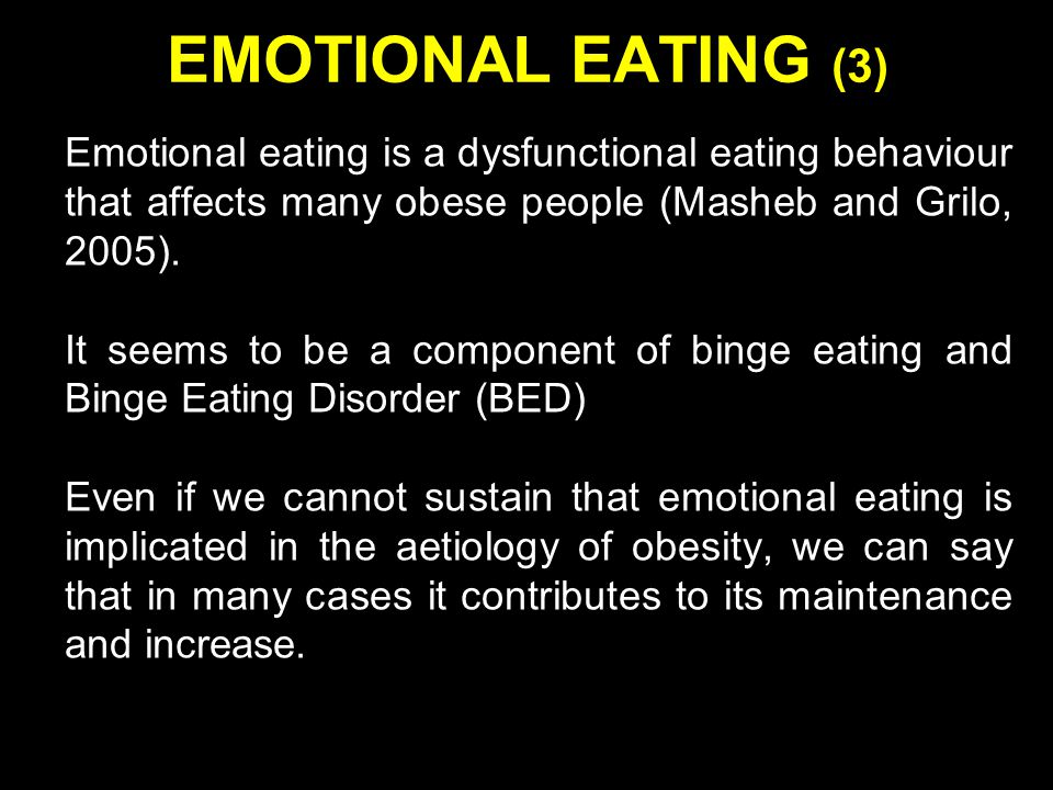EMOTIONAL EATING (3) Emotional eating is a dysfunctional eating behaviour that affects many obese people (Masheb and Grilo, 2005).