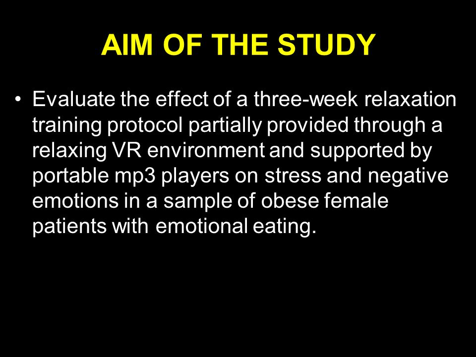 AIM OF THE STUDY Evaluate the effect of a three-week relaxation training protocol partially provided through a relaxing VR environment and supported by portable mp3 players on stress and negative emotions in a sample of obese female patients with emotional eating.
