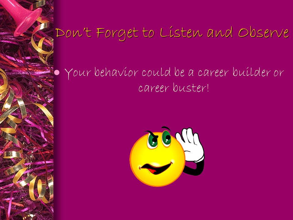 Don't Forget to Listen and Observe Don't Forget to Listen and Observe l Your behavior could be a career builder or career buster!