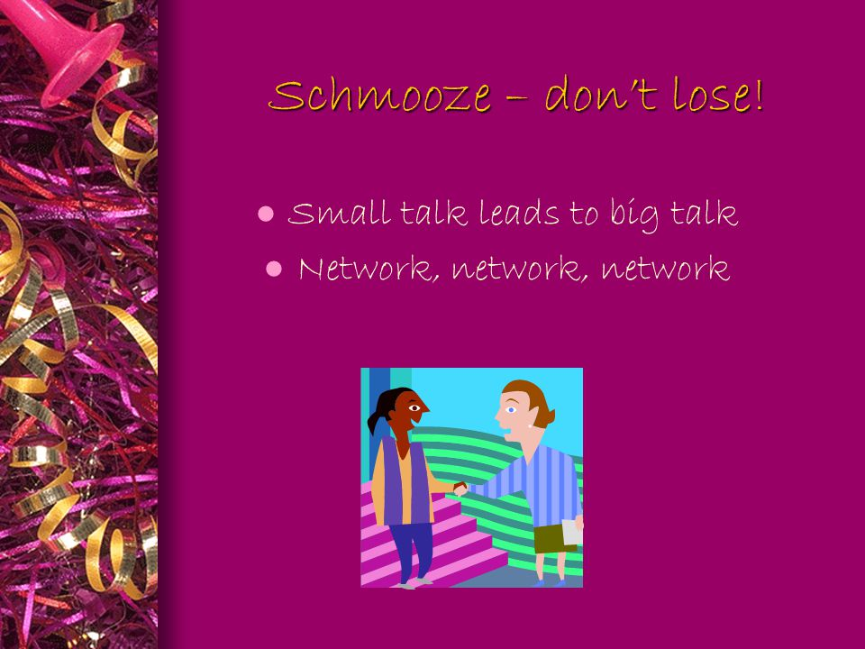 Schmooze – don't lose. Schmooze – don't lose.