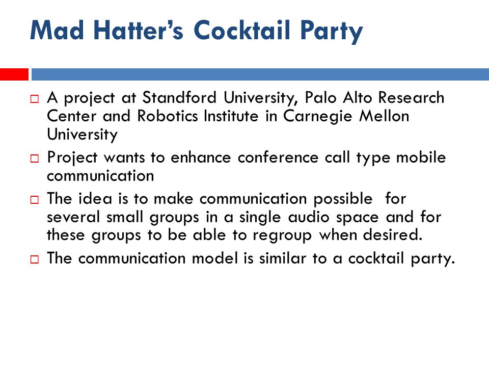 Mad Hatter's Cocktail Party  A project at Standford University, Palo Alto Research Center and Robotics Institute in Carnegie Mellon University  Project wants to enhance conference call type mobile communication  The idea is to make communication possible for several small groups in a single audio space and for these groups to be able to regroup when desired.