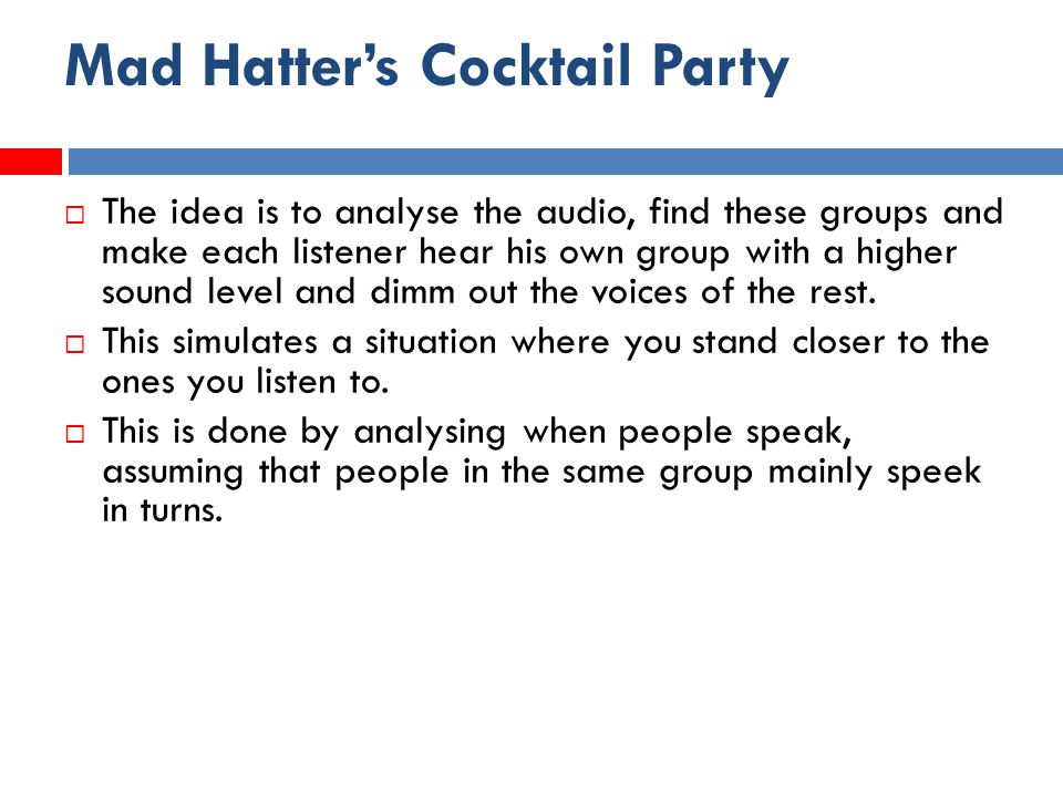 Mad Hatter's Cocktail Party  The idea is to analyse the audio, find these groups and make each listener hear his own group with a higher sound level and dimm out the voices of the rest.