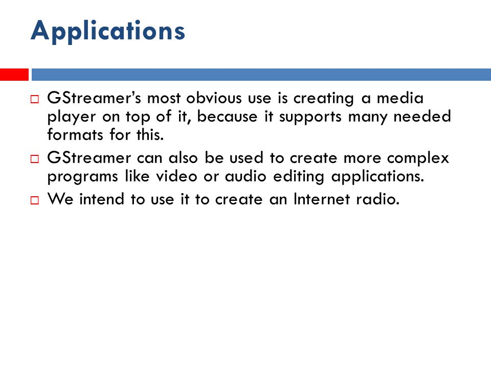 Applications  GStreamer's most obvious use is creating a media player on top of it, because it supports many needed formats for this.