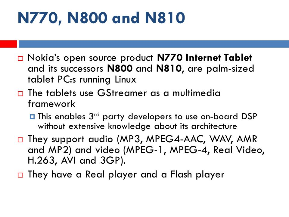 N770, N800 and N810  Nokia's open source product N770 Internet Tablet and its successors N800 and N810, are palm-sized tablet PC:s running Linux  The tablets use GStreamer as a multimedia framework  This enables 3 rd party developers to use on-board DSP without extensive knowledge about its architecture  They support audio (MP3, MPEG4-AAC, WAV, AMR and MP2) and video (MPEG-1, MPEG-4, Real Video, H.263, AVI and 3GP).
