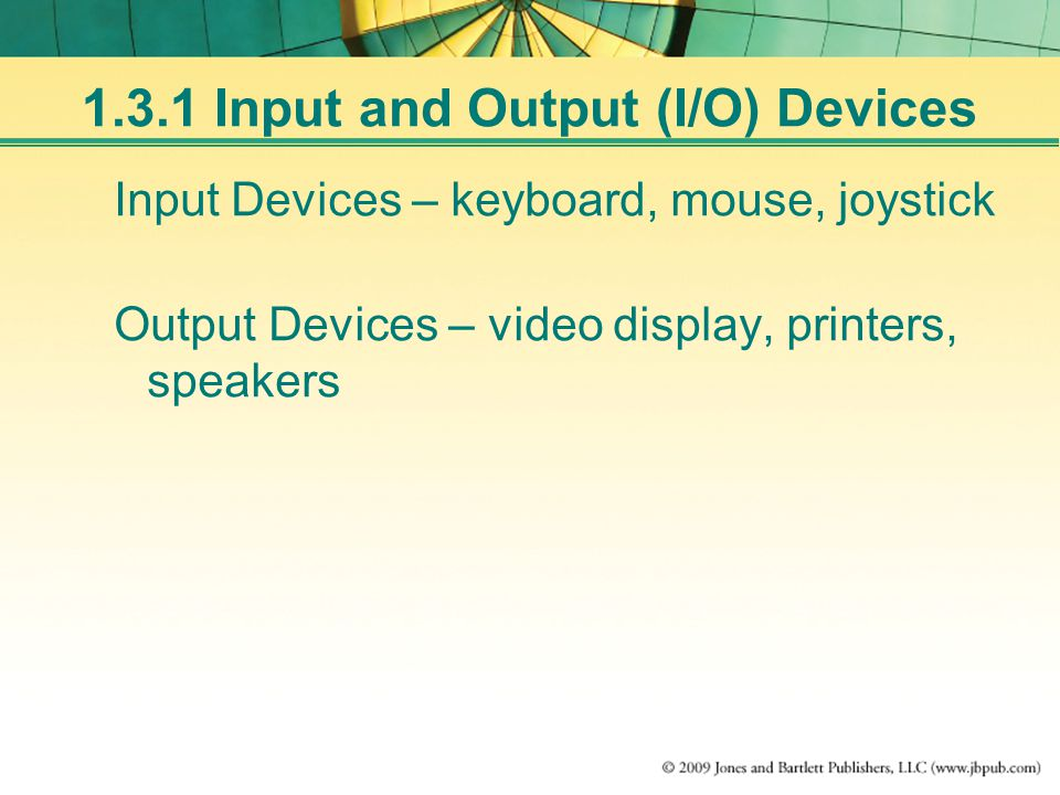 Input Devices – keyboard, mouse, joystick Output Devices – video display, printers, speakers 1.3.1 Input and Output (I/O) Devices