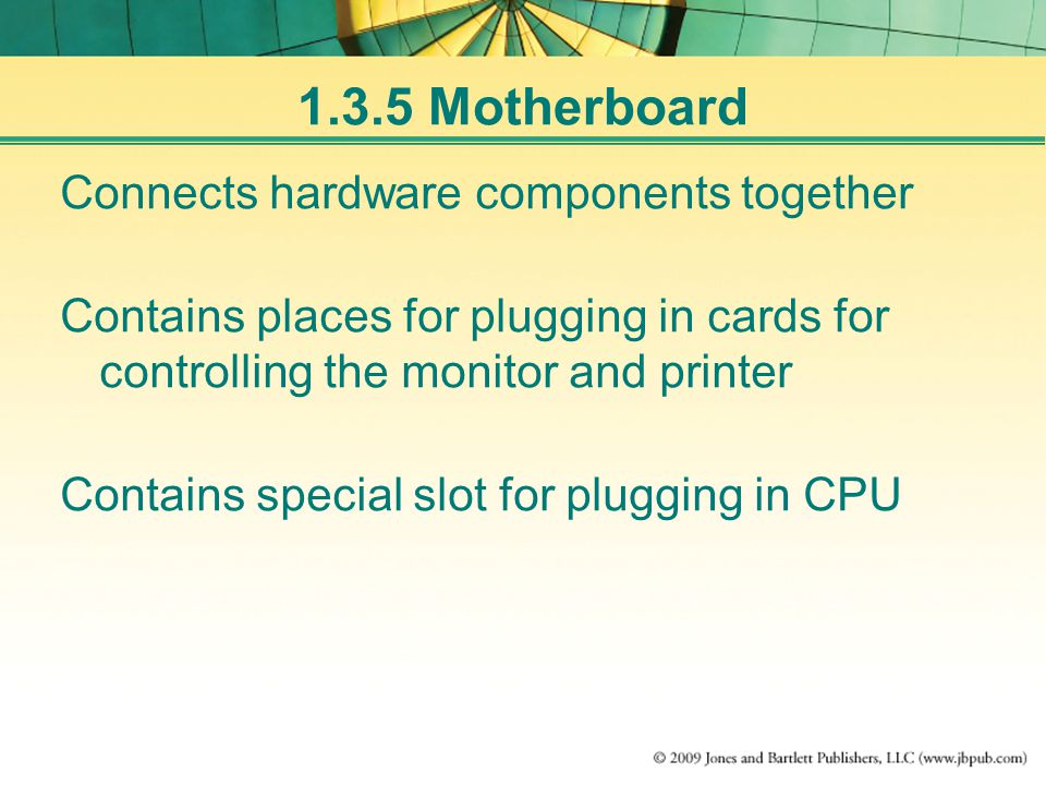 Connects hardware components together Contains places for plugging in cards for controlling the monitor and printer Contains special slot for plugging in CPU 1.3.5 Motherboard