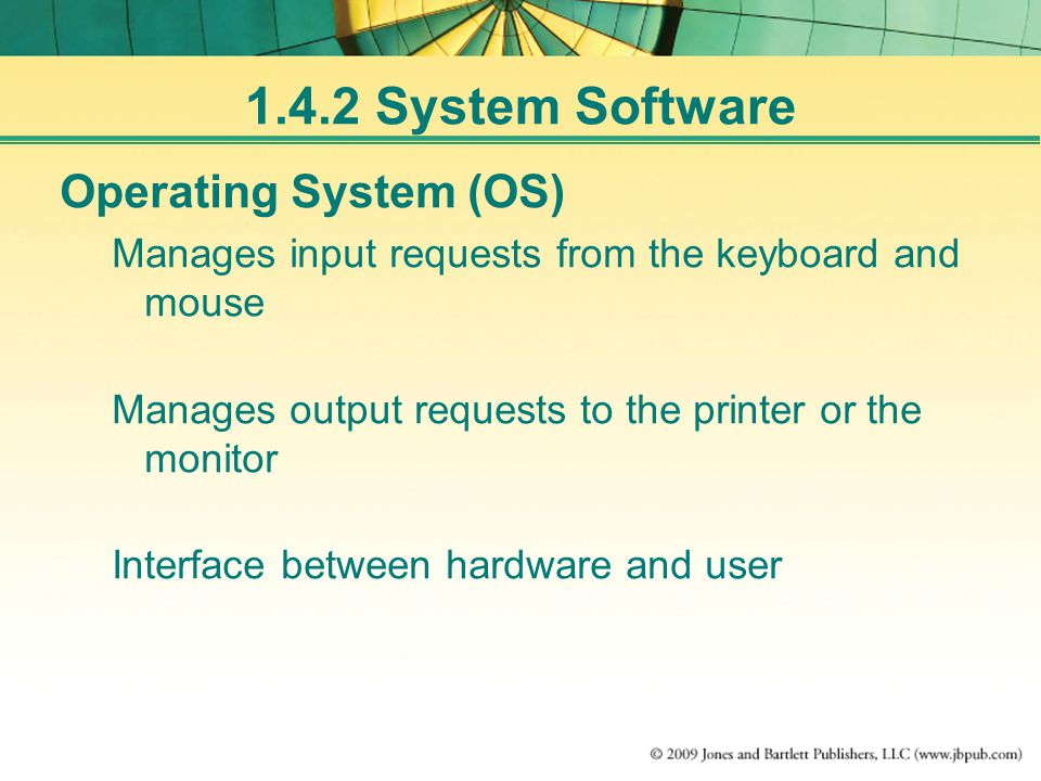 1.4.2 System Software Operating System (OS) Manages input requests from the keyboard and mouse Manages output requests to the printer or the monitor Interface between hardware and user