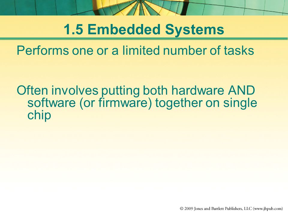 1.5 Embedded Systems Performs one or a limited number of tasks Often involves putting both hardware AND software (or firmware) together on single chip