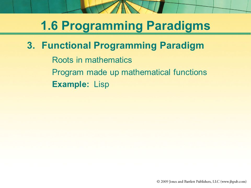 1.6 Programming Paradigms 3.Functional Programming Paradigm Roots in mathematics Program made up mathematical functions Example: Lisp