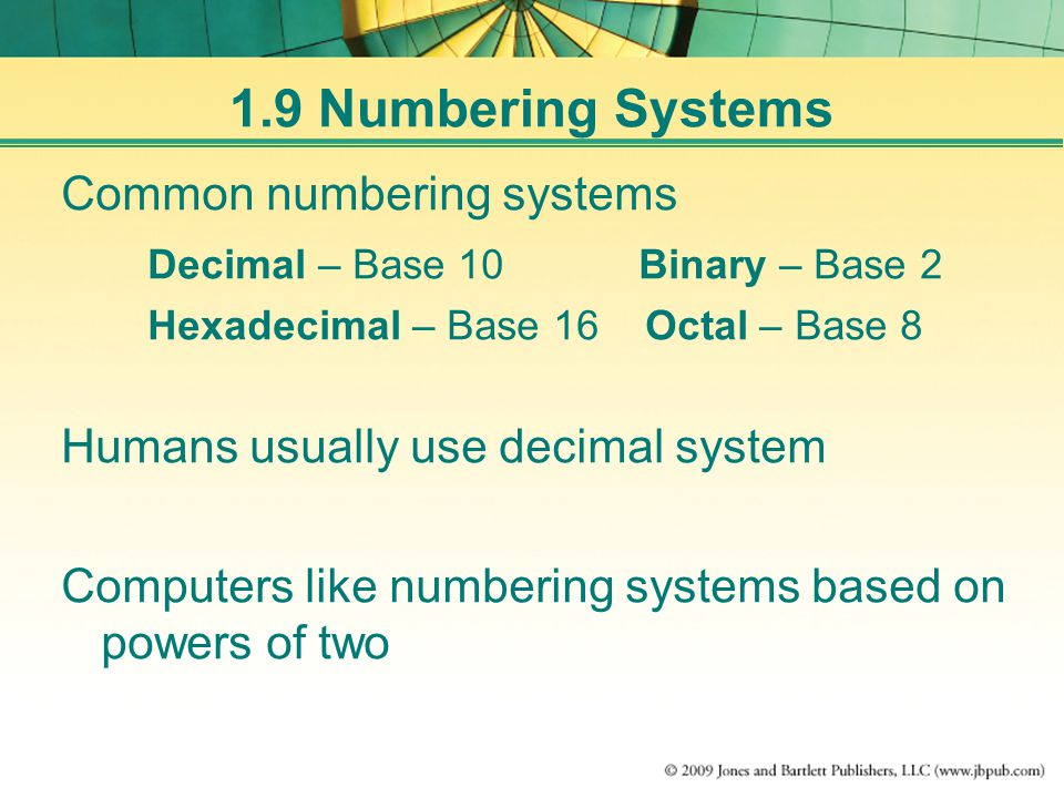 1.9 Numbering Systems Common numbering systems Decimal – Base 10 Binary – Base 2 Hexadecimal – Base 16 Octal – Base 8 Humans usually use decimal system Computers like numbering systems based on powers of two
