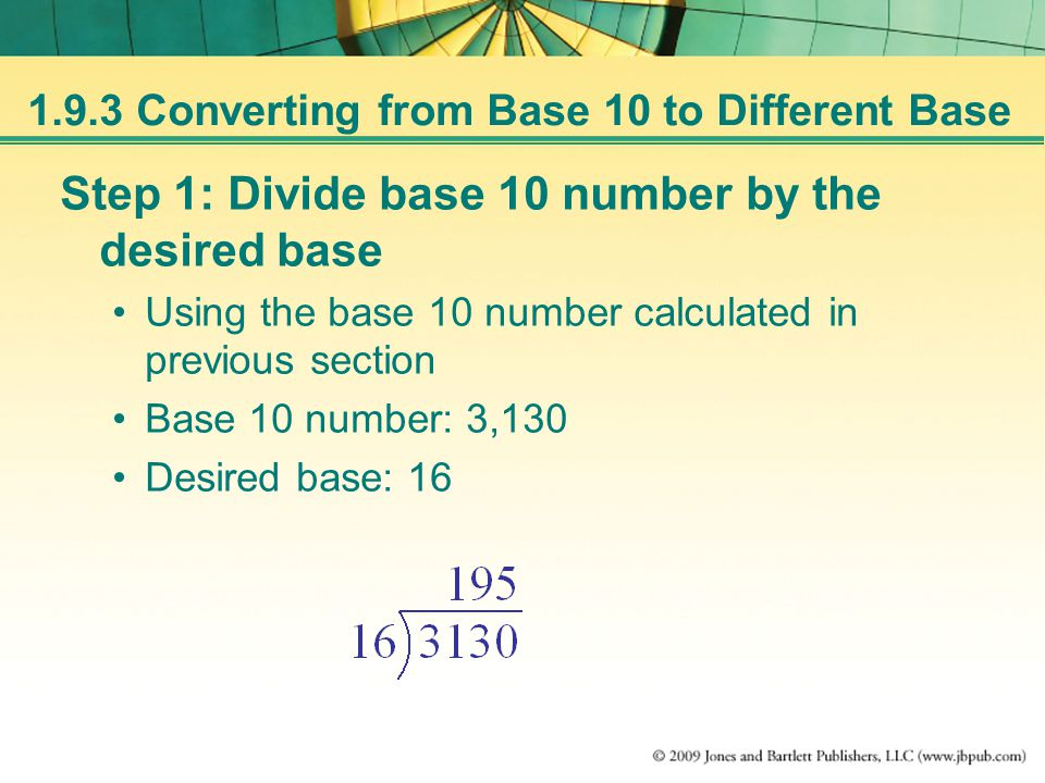 1.9.3 Converting from Base 10 to Different Base Step 1: Divide base 10 number by the desired base Using the base 10 number calculated in previous section Base 10 number: 3,130 Desired base: 16