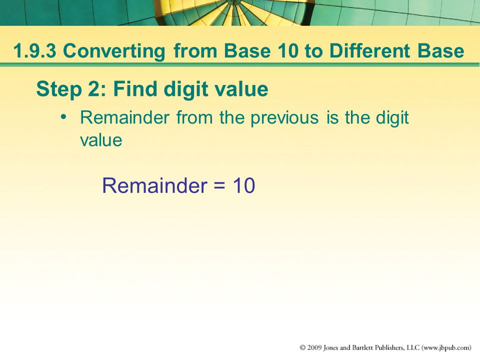 Step 2: Find digit value Remainder from the previous is the digit value Remainder = 10 1.9.3 Converting from Base 10 to Different Base