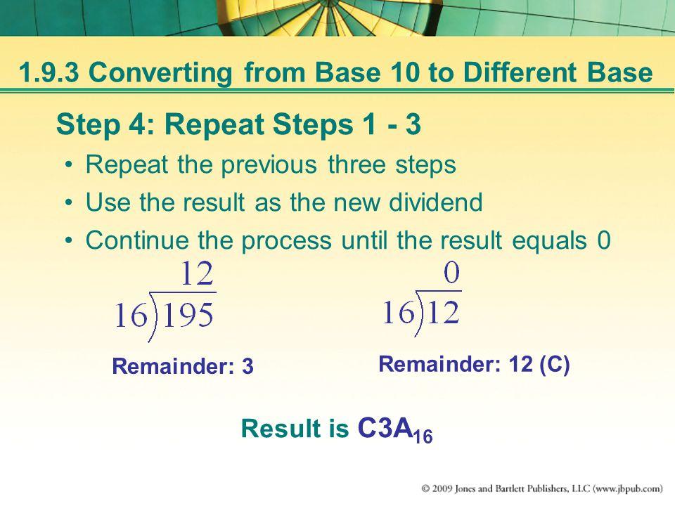 1.9.3 Converting from Base 10 to Different Base Step 4: Repeat Steps 1 - 3 Repeat the previous three steps Use the result as the new dividend Continue the process until the result equals 0 Remainder: 3 Remainder: 12 (C) Result is C3A 16