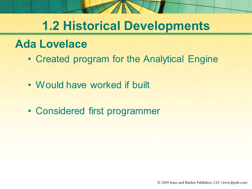 1.2 Historical Developments Ada Lovelace Created program for the Analytical Engine Would have worked if built Considered first programmer