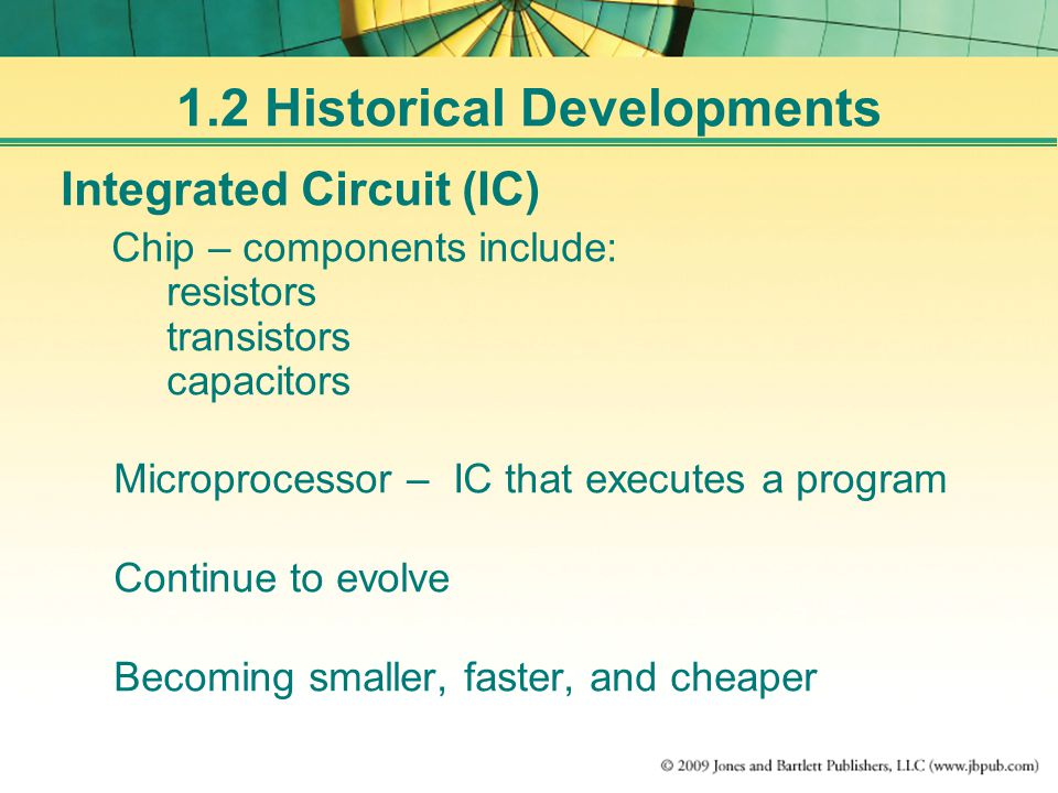 Integrated Circuit (IC) Chip – components include: resistors transistors capacitors Microprocessor – IC that executes a program Continue to evolve Becoming smaller, faster, and cheaper 1.2 Historical Developments