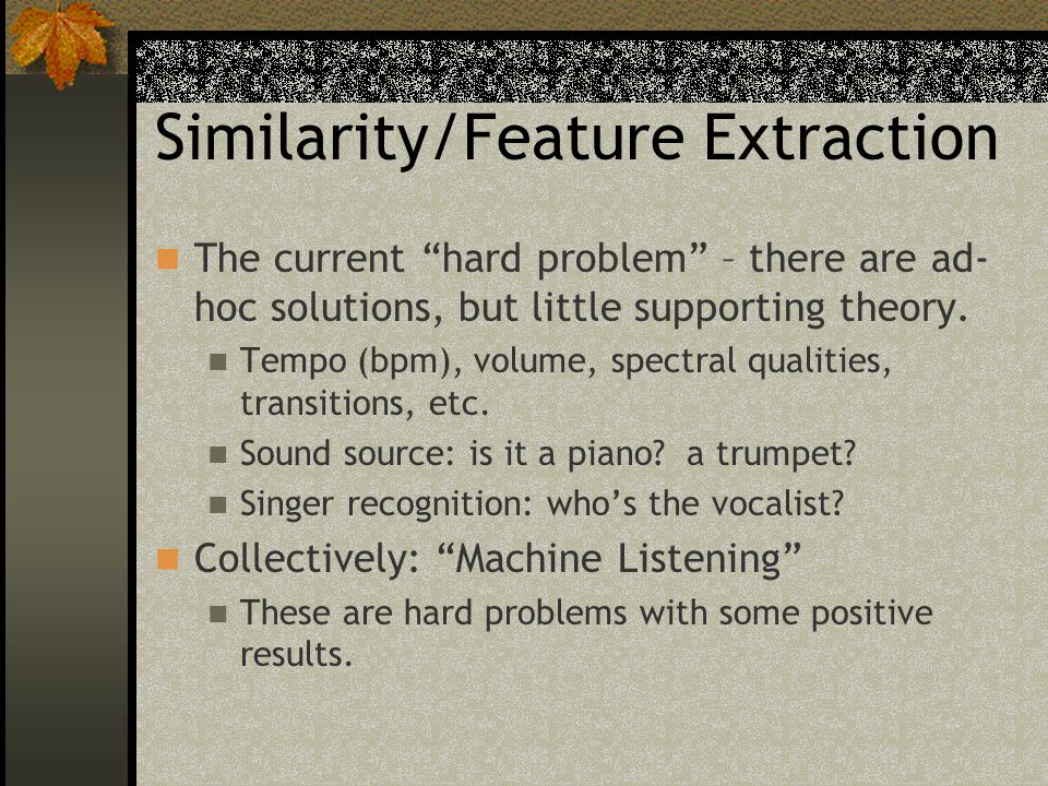 Similarity/Feature Extraction The current hard problem – there are ad- hoc solutions, but little supporting theory.