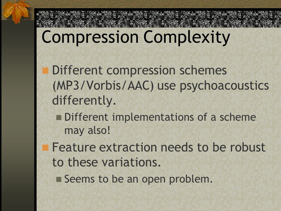 Compression Complexity Different compression schemes (MP3/Vorbis/AAC) use psychoacoustics differently.