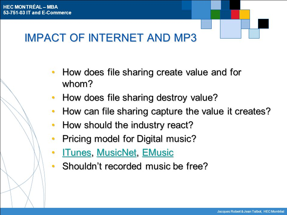 HEC MONTRÉAL – MBA 53-751-03 IT and E-Commerce Jacques Robert & Jean Talbot, HEC Montréal IMPACT OF INTERNET AND MP3 How does file sharing create value and for whom How does file sharing create value and for whom.