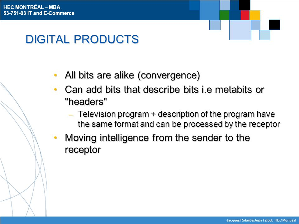 HEC MONTRÉAL – MBA 53-751-03 IT and E-Commerce Jacques Robert & Jean Talbot, HEC Montréal DIGITAL PRODUCTS All bits are alike (convergence)All bits are alike (convergence) Can add bits that describe bits i.e metabits or headers Can add bits that describe bits i.e metabits or headers – Television program + description of the program have the same format and can be processed by the receptor Moving intelligence from the sender to the receptorMoving intelligence from the sender to the receptor