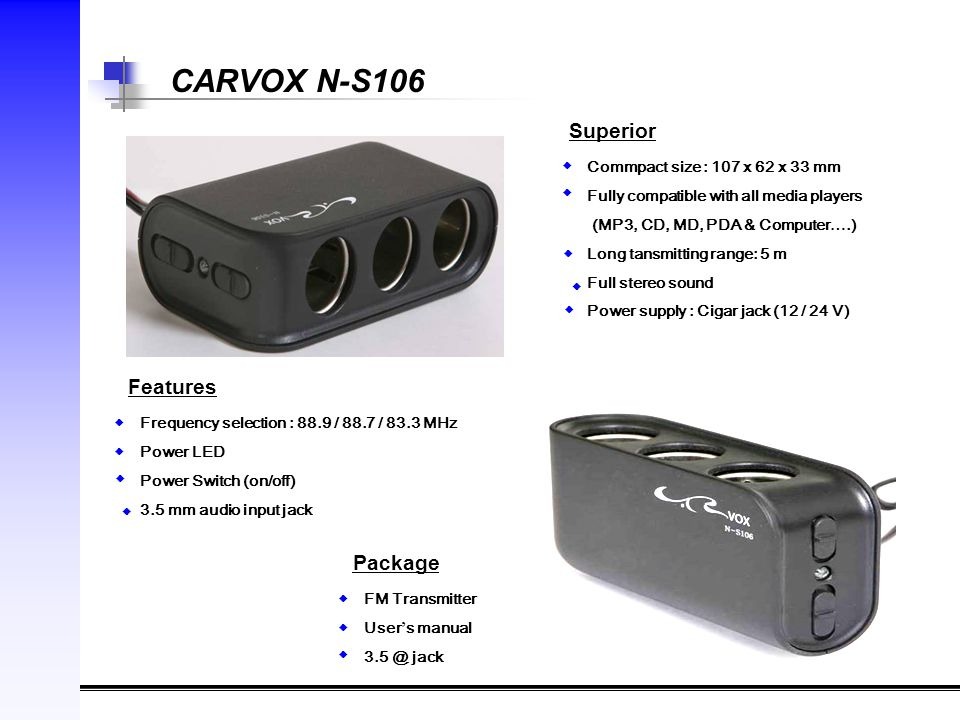 CARVOX N-S106 Superior Commpact size : 107 x 62 x 33 mm Fully compatible with all media players (MP3, CD, MD, PDA & Computer ….) Long tansmitting range: 5 m Full stereo sound Power supply : Cigar jack (12 / 24 V) ◆ ◆ ◆ ◆ ◆ Features Frequency selection : 88.9 / 88.7 / 83.3 MHz Power LED Power Switch (on/off) 3.5 mm audio input jack ◆ ◆ ◆ ◆ Package FM Transmitter User ' s manual 3.5 @ jack ◆ ◆ ◆