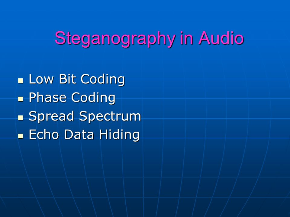 Steganography in Audio Low Bit Coding Low Bit Coding Phase Coding Phase Coding Spread Spectrum Spread Spectrum Echo Data Hiding Echo Data Hiding