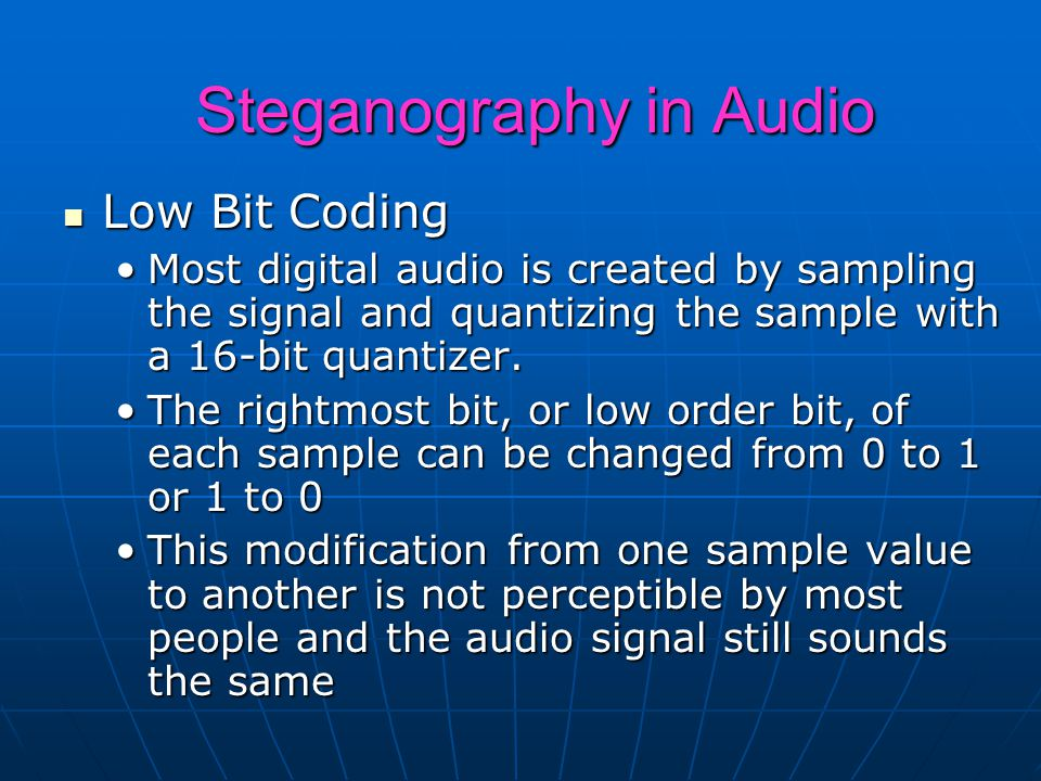 Steganography in Audio Low Bit Coding Low Bit Coding Most digital audio is created by sampling the signal and quantizing the sample with a 16-bit quantizer.Most digital audio is created by sampling the signal and quantizing the sample with a 16-bit quantizer.