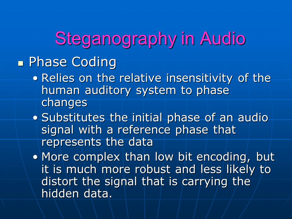 Steganography in Audio Phase Coding Phase Coding Relies on the relative insensitivity of the human auditory system to phase changesRelies on the relative insensitivity of the human auditory system to phase changes Substitutes the initial phase of an audio signal with a reference phase that represents the dataSubstitutes the initial phase of an audio signal with a reference phase that represents the data More complex than low bit encoding, but it is much more robust and less likely to distort the signal that is carrying the hidden data.More complex than low bit encoding, but it is much more robust and less likely to distort the signal that is carrying the hidden data.